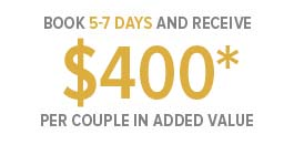 Book 5-7 Days and Receive $400* Per Couple in added Value
