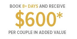 Book 8+ Days and Receive $600* Per Couple in added Value